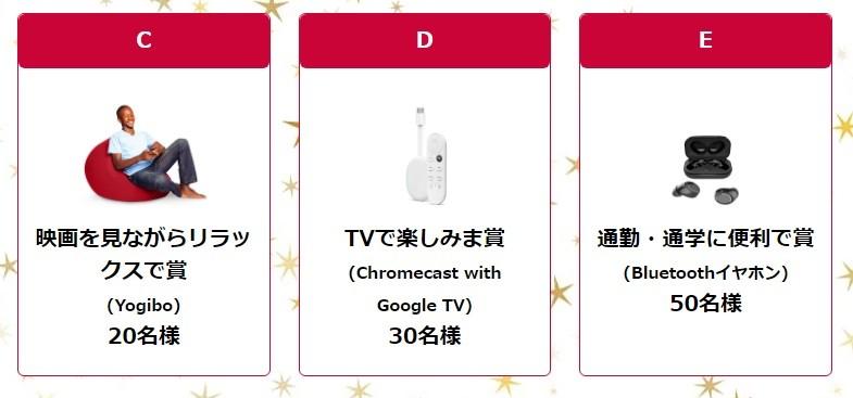 <C> 映画を見ながらリラックスで賞 20名様 (Yogibo) <D> TVで楽しみま賞 30名様 (Chromecast with Google TV) <E> 通勤・通学に便利で賞 50名様 (Bluetoothイヤホン)